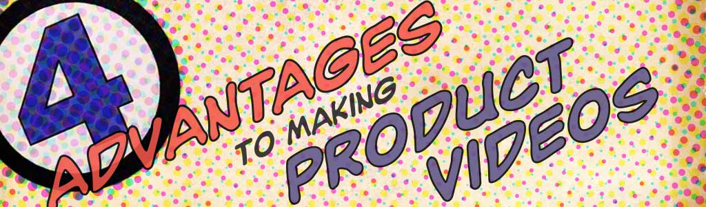 4 Advantages to Making Product Videos